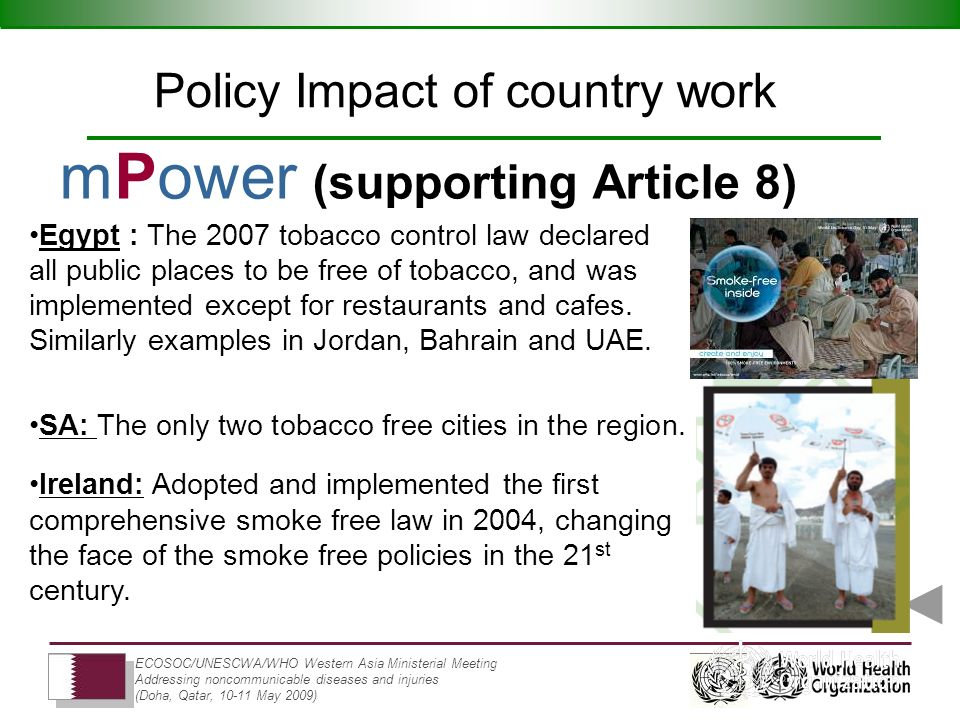 ECOSOC/UNESCWA/WHO Western Asia Ministerial Meeting Addressing noncommunicable diseases and injuries (Doha, Qatar, 10-11 May 2009) mPower (supporting Article 8) Policy Impact of country work Egypt : The 2007 tobacco control law declared all public places to be free of tobacco, and was implemented except for restaurants and cafes.