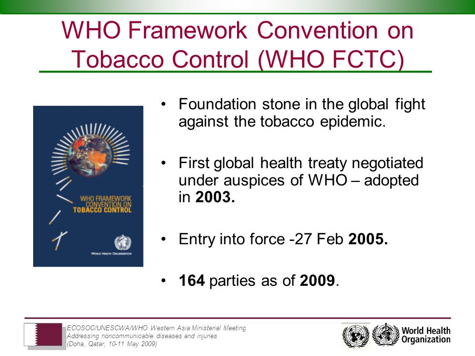 ECOSOC/UNESCWA/WHO Western Asia Ministerial Meeting Addressing noncommunicable diseases and injuries (Doha, Qatar, 10-11 May 2009) WHO Framework Convention on Tobacco Control (WHO FCTC) Foundation stone in the global fight against the tobacco epidemic.