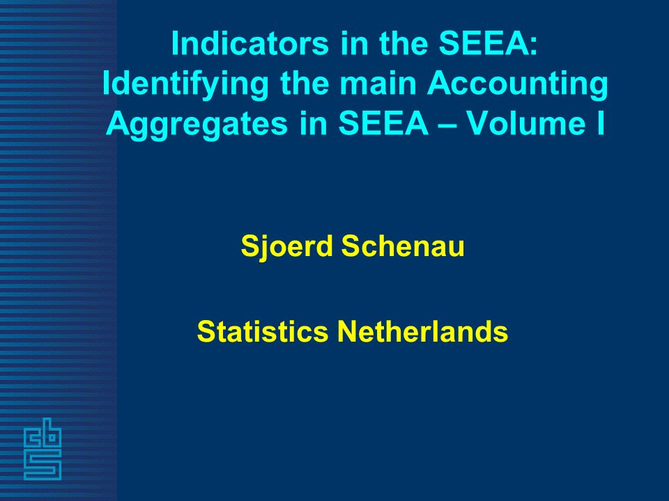 Indicators in the SEEA: Identifying the main Accounting Aggregates in SEEA – Volume I Sjoerd Schenau Statistics Netherlands