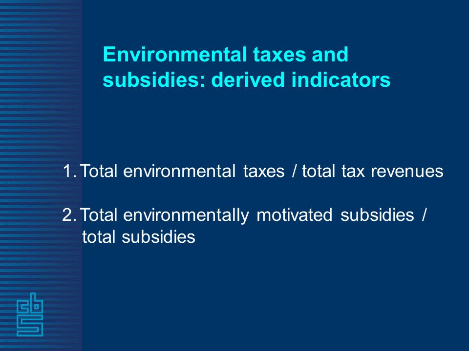 Environmental taxes and subsidies: derived indicators 1.Total environmental taxes / total tax revenues 2.Total environmentally motivated subsidies / total subsidies