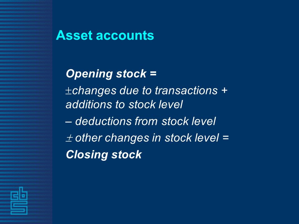 Asset accounts Opening stock = changes due to transactions + additions to stock level – deductions from stock level other changes in stock level = Closing stock