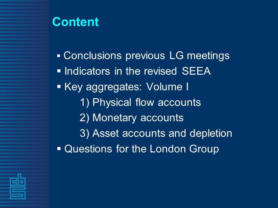 Content Conclusions previous LG meetings Indicators in the revised SEEA Key aggregates: Volume I 1) Physical flow accounts 2) Monetary accounts 3) Asset accounts and depletion Questions for the London Group