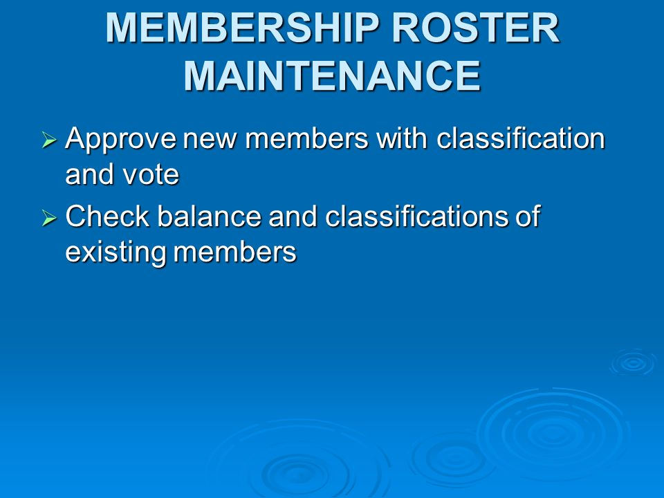MEMBERSHIP ROSTER MAINTENANCE Approve new members with classification and vote Approve new members with classification and vote Check balance and classifications of existing members Check balance and classifications of existing members