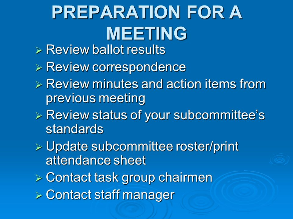 PREPARATION FOR A MEETING Review ballot results Review ballot results Review correspondence Review correspondence Review minutes and action items from previous meeting Review minutes and action items from previous meeting Review status of your subcommittees standards Review status of your subcommittees standards Update subcommittee roster/print attendance sheet Update subcommittee roster/print attendance sheet Contact task group chairmen Contact task group chairmen Contact staff manager Contact staff manager