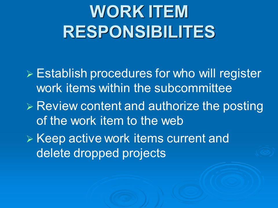 WORK ITEM RESPONSIBILITES Establish procedures for who will register work items within the subcommittee Review content and authorize the posting of the work item to the web Keep active work items current and delete dropped projects