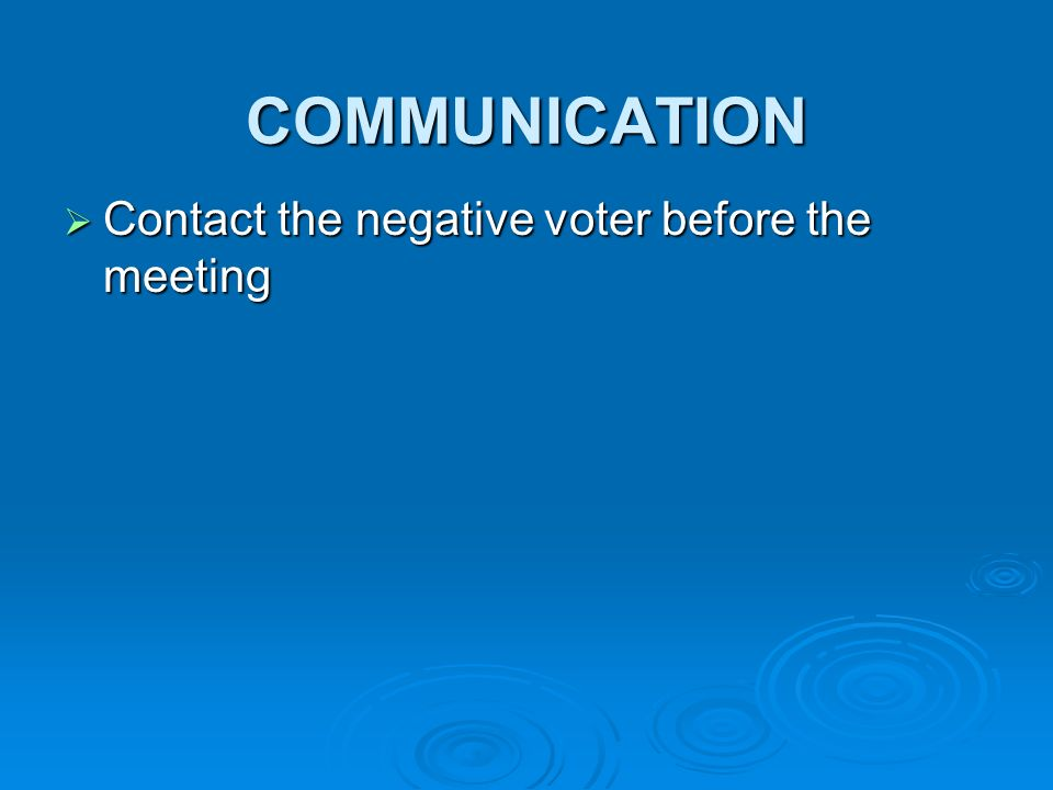 COMMUNICATION Contact the negative voter before the meeting Contact the negative voter before the meeting