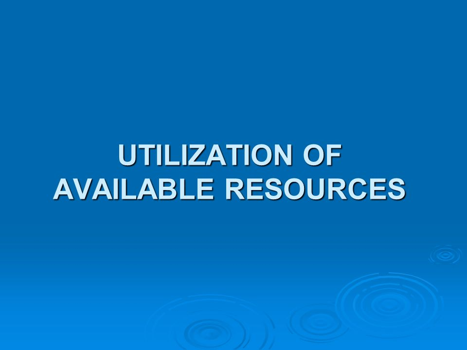 UTILIZATION OF AVAILABLE RESOURCES