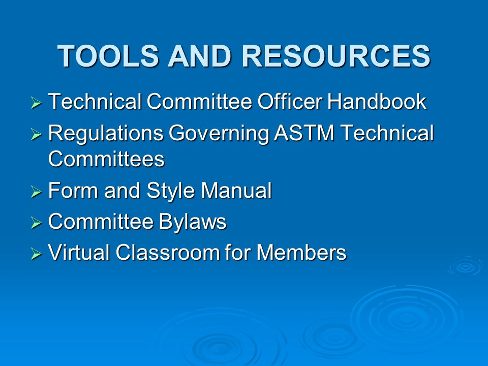 TOOLS AND RESOURCES Technical Committee Officer Handbook Technical Committee Officer Handbook Regulations Governing ASTM Technical Committees Regulations Governing ASTM Technical Committees Form and Style Manual Form and Style Manual Committee Bylaws Committee Bylaws Virtual Classroom for Members Virtual Classroom for Members