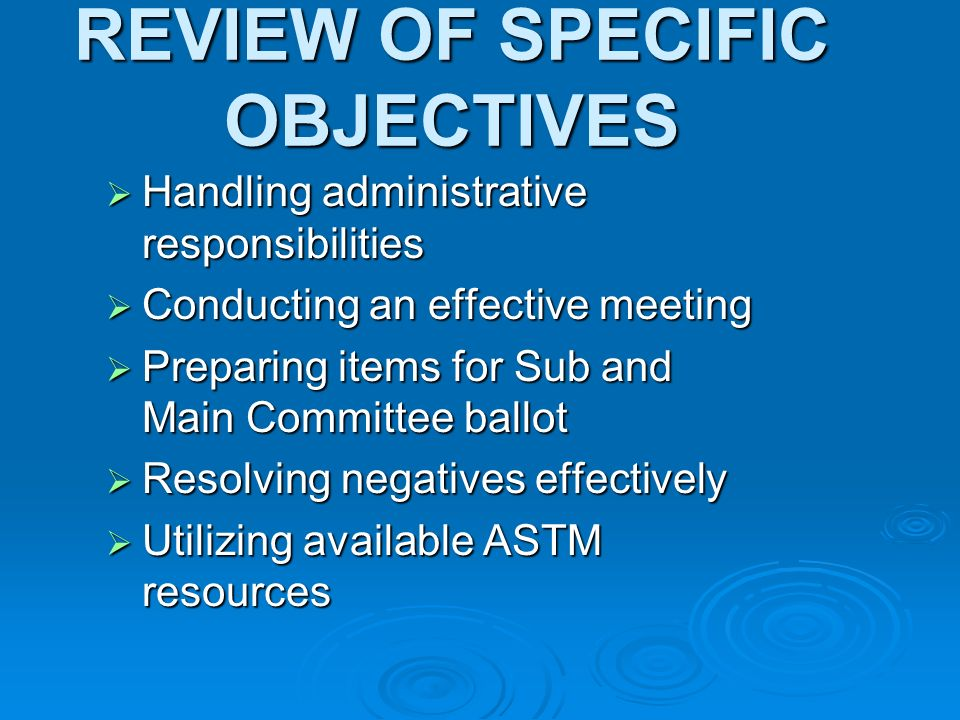 REVIEW OF SPECIFIC OBJECTIVES Handling administrative responsibilities Handling administrative responsibilities Conducting an effective meeting Conducting an effective meeting Preparing items for Sub and Main Committee ballot Preparing items for Sub and Main Committee ballot Resolving negatives effectively Resolving negatives effectively Utilizing available ASTM resources Utilizing available ASTM resources