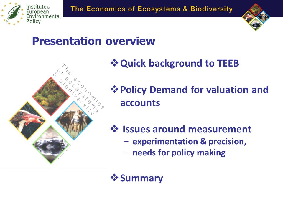 Presentation overview Quick background to TEEB Policy Demand for valuation and accounts Issues around measurement –experimentation & precision, –needs for policy making Summary