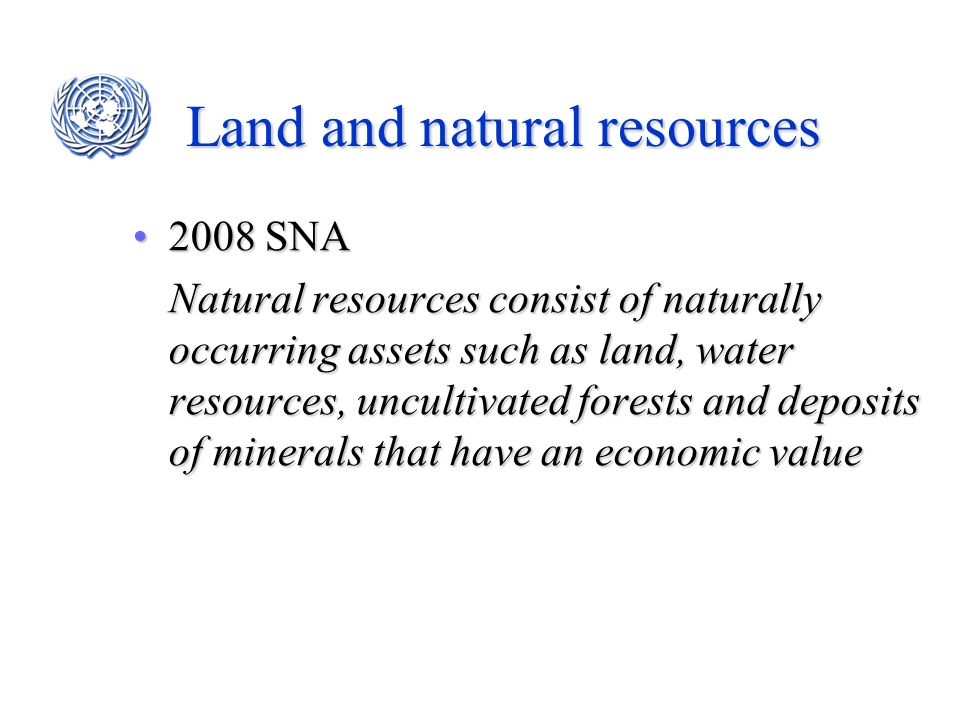 Land and natural resources 2008 SNA2008 SNA Natural resources consist of naturally occurring assets such as land, water resources, uncultivated forest