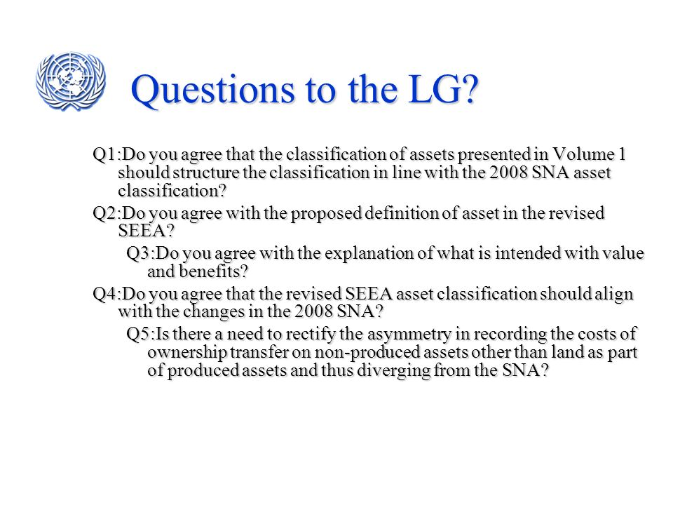 Questions to the LG? Q1:Do you agree that the classification of assets presented in Volume 1 should structure the classification in line with the 2008