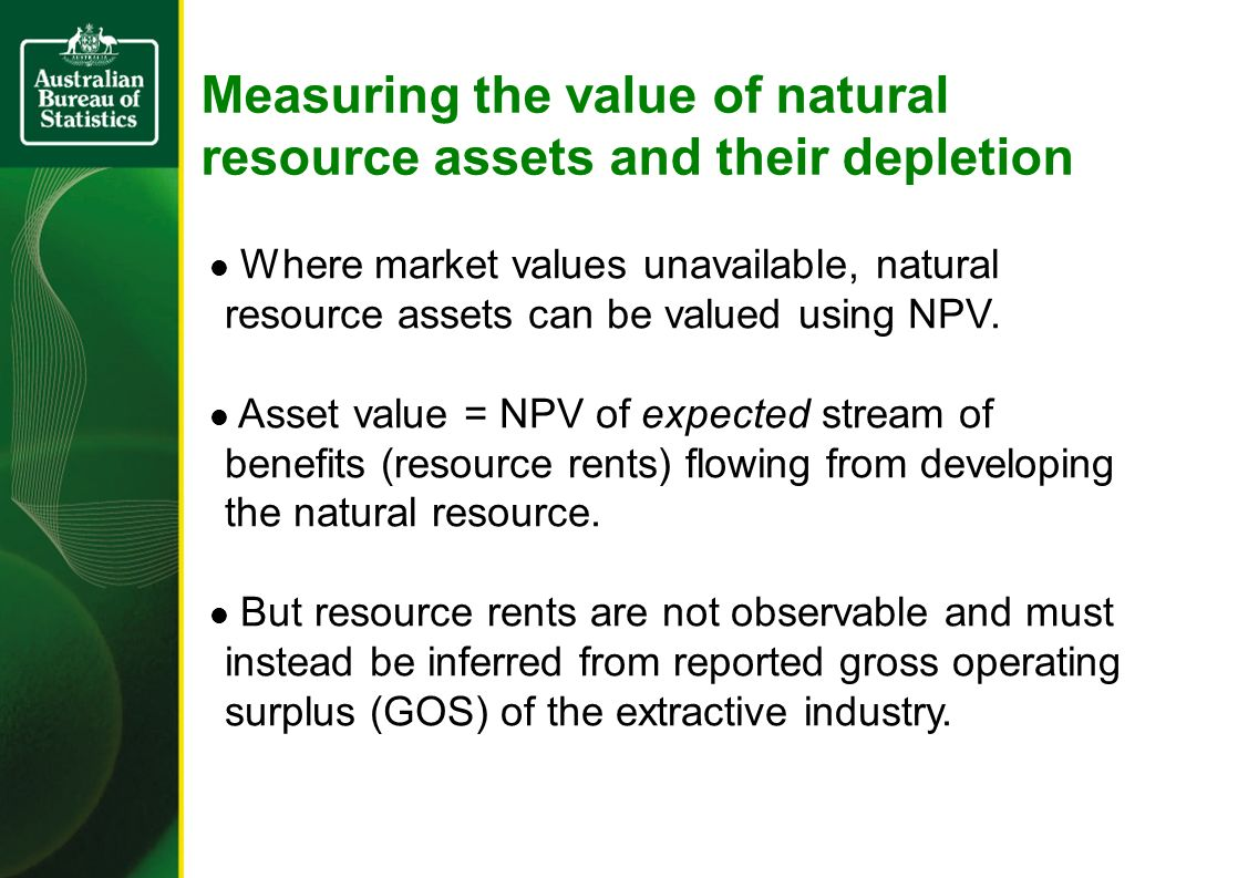 Measuring the value of natural resource assets and their depletion, continued… Depletion is the decline in value of the natural resource as a result of its physical extraction.