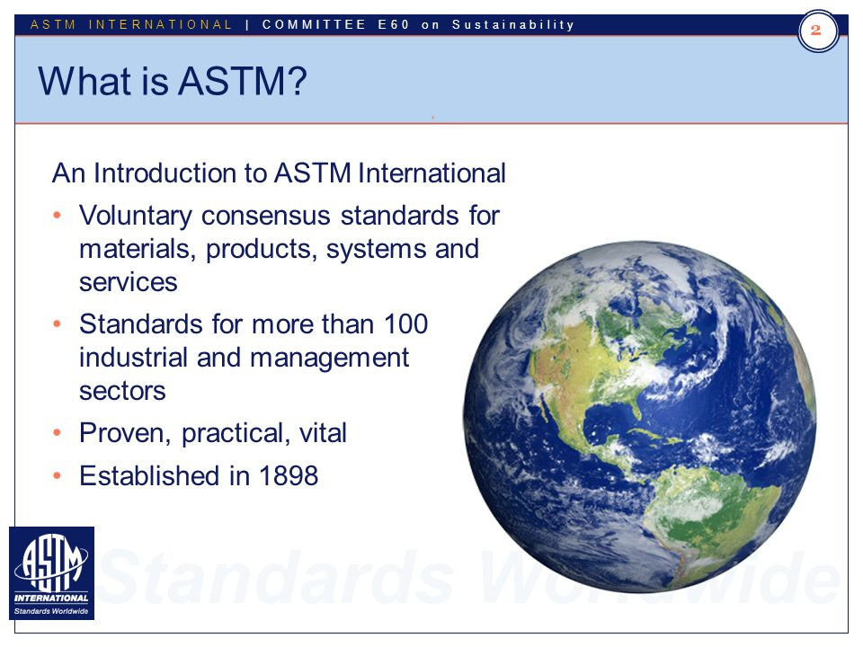 Standards Worldwide ASTM INTERNATIONAL | COMMITTEE E60 on Sustainability What is ASTM.