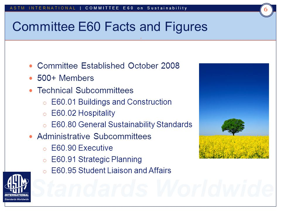Standards Worldwide ASTM INTERNATIONAL | COMMITTEE E60 on Sustainability Committee E60 Facts and Figures 6 6 Committee Established October 2008 500+ Members Technical Subcommittees o E60.01 Buildings and Construction o E60.02 Hospitality o E60.80 General Sustainability Standards Administrative Subcommittees o E60.90 Executive o E60.91 Strategic Planning o E60.95 Student Liaison and Affairs