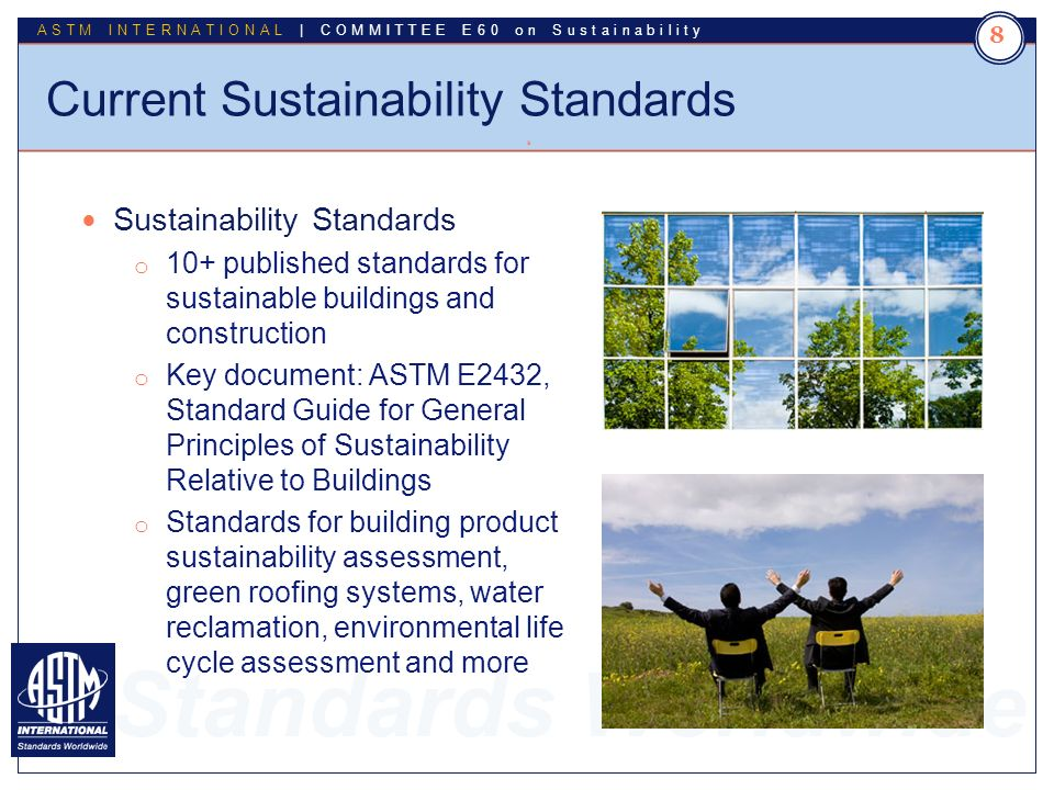 Standards Worldwide ASTM INTERNATIONAL | COMMITTEE E60 on Sustainability Current Sustainability Standards 8 8 Sustainability Standards o 10+ published standards for sustainable buildings and construction o Key document: ASTM E2432, Standard Guide for General Principles of Sustainability Relative to Buildings o Standards for building product sustainability assessment, green roofing systems, water reclamation, environmental life cycle assessment and more