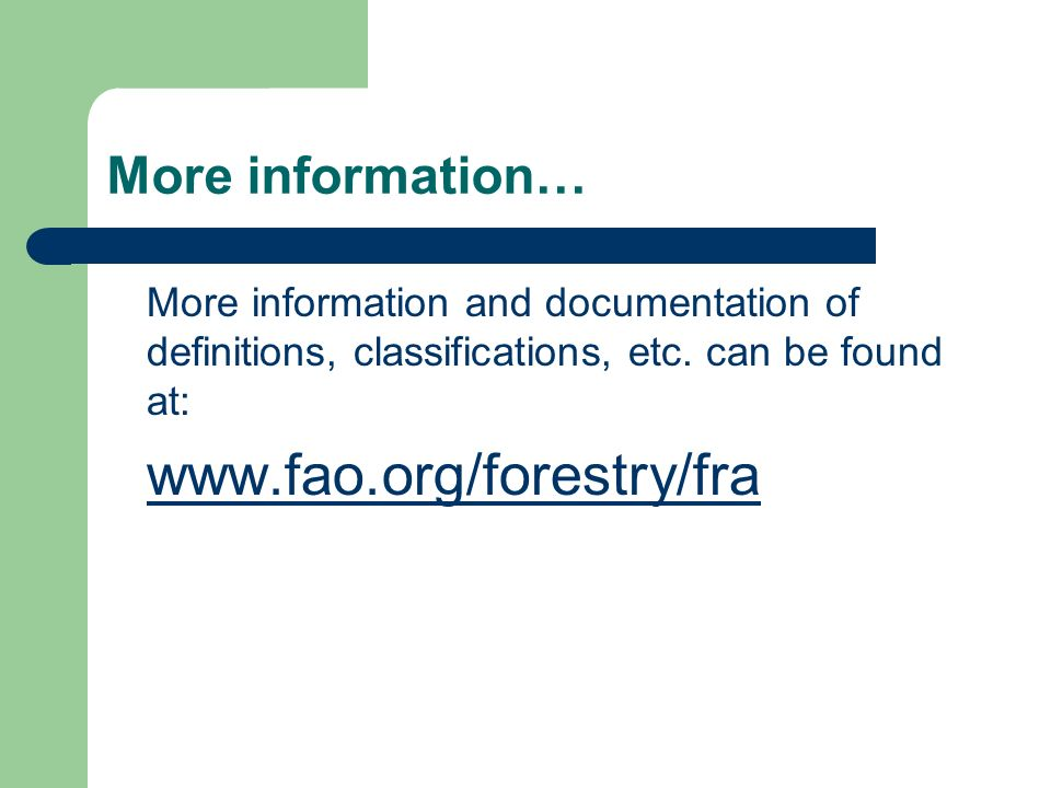 More information… More information and documentation of definitions, classifications, etc. can be found at: www.fao.org/forestry/fra