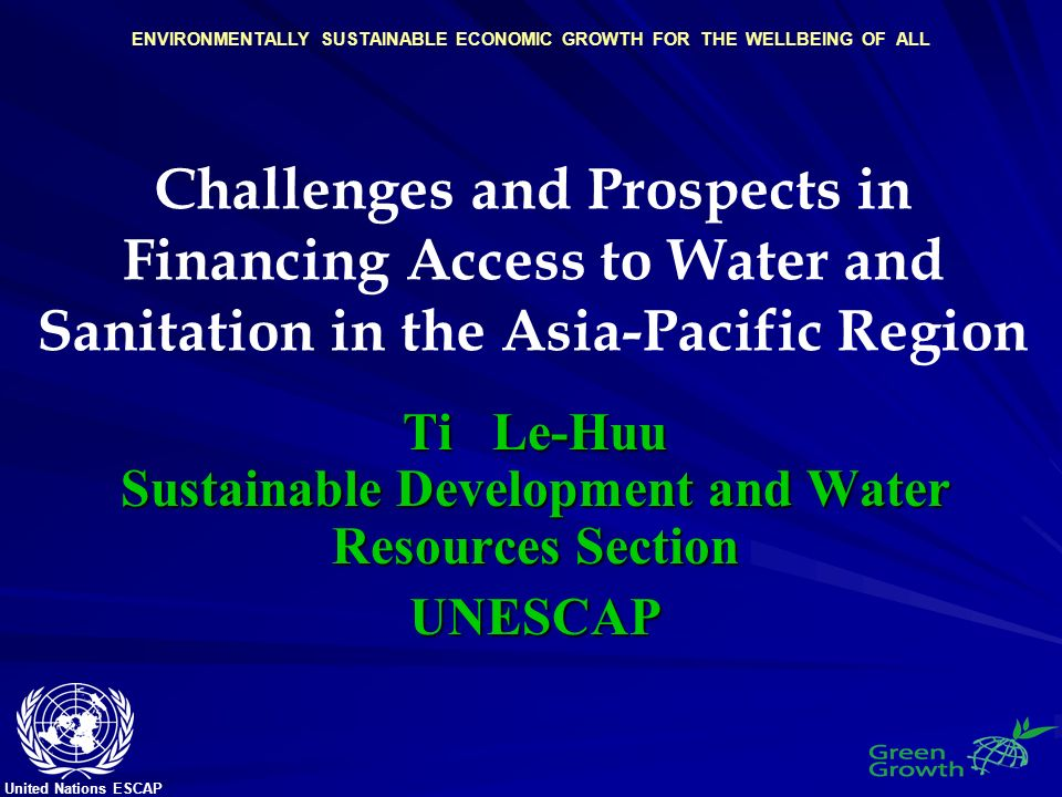 United Nations ESCAP ENVIRONMENTALLY SUSTAINABLE ECONOMIC GROWTH FOR THE WELLBEING OF ALL Challenges and Prospects in Financing Access to Water and Sanitation in the Asia-Pacific Region Ti Le-Huu Sustainable Development and Water Resources Section UNESCAP