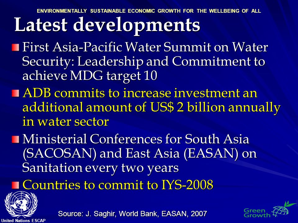 United Nations ESCAP ENVIRONMENTALLY SUSTAINABLE ECONOMIC GROWTH FOR THE WELLBEING OF ALL Latest developments First Asia-Pacific Water Summit on Water Security: Leadership and Commitment to achieve MDG target 10 ADB commits to increase investment an additional amount of US$ 2 billion annually in water sector Ministerial Conferences for South Asia (SACOSAN) and East Asia (EASAN) on Sanitation every two years Countries to commit to IYS-2008 Source: J.