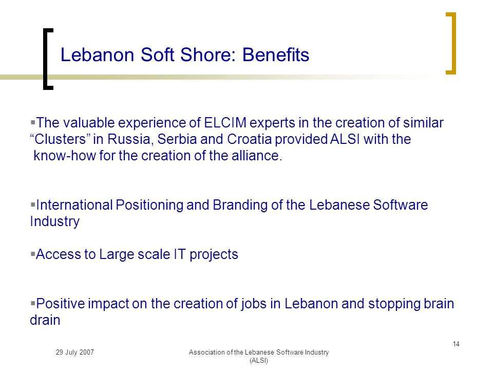 29 July 2007Association of the Lebanese Software Industry (ALSI) Lebanon Soft Shore: Benefits The valuable experience of ELCIM experts in the creation of similar Clusters in Russia, Serbia and Croatia provided ALSI with the know-how for the creation of the alliance.