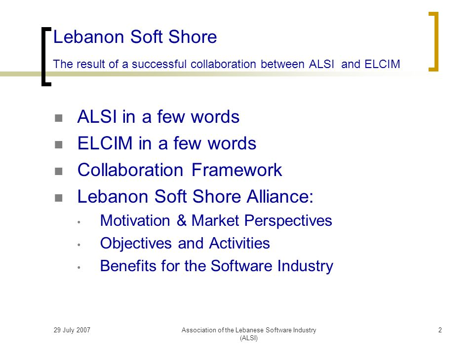 29 July 2007Association of the Lebanese Software Industry (ALSI) ALSI in a few words ELCIM in a few words Collaboration Framework Lebanon Soft Shore Alliance: Motivation & Market Perspectives Objectives and Activities Benefits for the Software Industry Lebanon Soft Shore The result of a successful collaboration between ALSI and ELCIM 2