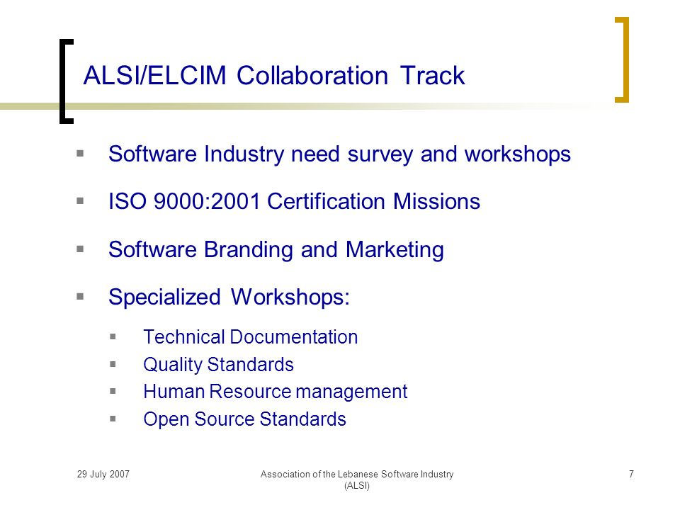 29 July 2007Association of the Lebanese Software Industry (ALSI) Software Industry need survey and workshops ISO 9000:2001 Certification Missions Software Branding and Marketing Specialized Workshops: Technical Documentation Quality Standards Human Resource management Open Source Standards ALSI/ELCIM Collaboration Track 7