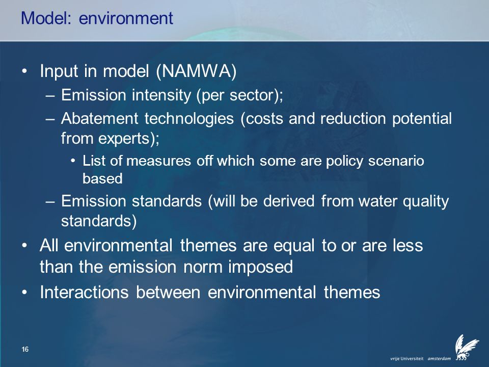16 Model: environment Input in model (NAMWA) –Emission intensity (per sector); –Abatement technologies (costs and reduction potential from experts); List of measures off which some are policy scenario based –Emission standards (will be derived from water quality standards) All environmental themes are equal to or are less than the emission norm imposed Interactions between environmental themes