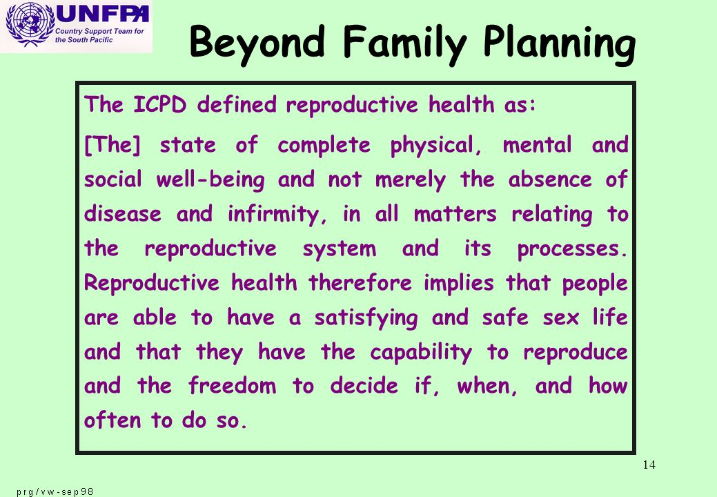 14 Beyond Family Planning The ICPD defined reproductive health as: [The] state of complete physical, mental and social well-being and not merely the absence of disease and infirmity, in all matters relating to the reproductive system and its processes.