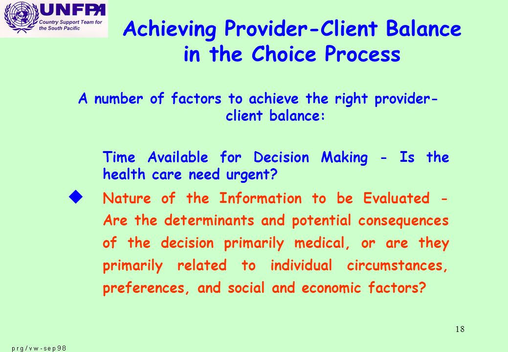 18 Achieving Provider-Client Balance in the Choice Process A number of factors to achieve the right provider- client balance: Time Available for Decision Making - Is the health care need urgent.