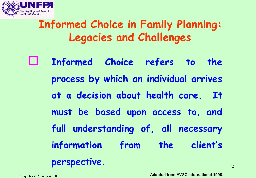 2 Informed Choice in Family Planning: Legacies and Challenges o Informed Choice refers to the process by which an individual arrives at a decision about health care.