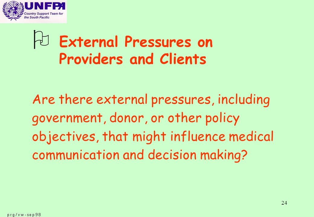 24 O External Pressures on Providers and Clients Are there external pressures, including government, donor, or other policy objectives, that might influence medical communication and decision making