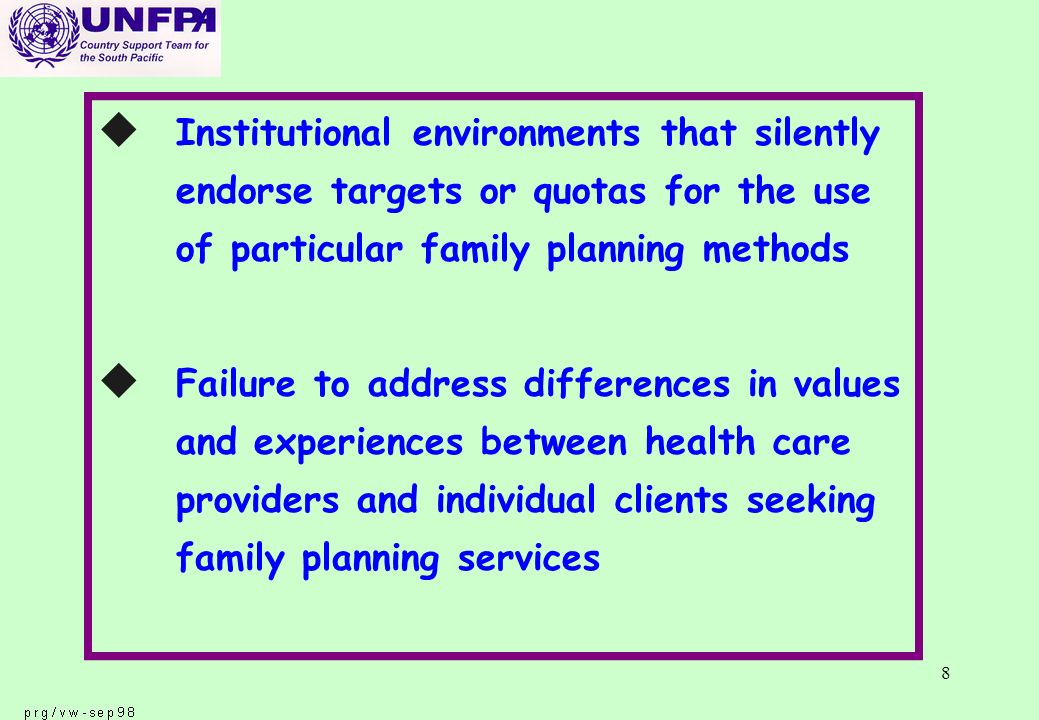 8 u Institutional environments that silently endorse targets or quotas for the use of particular family planning methods u Failure to address differences in values and experiences between health care providers and individual clients seeking family planning services