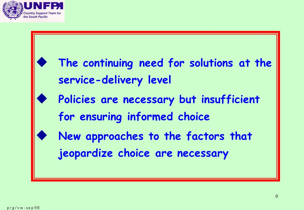 9 u The continuing need for solutions at the service-delivery level u Policies are necessary but insufficient for ensuring informed choice u New approaches to the factors that jeopardize choice are necessary
