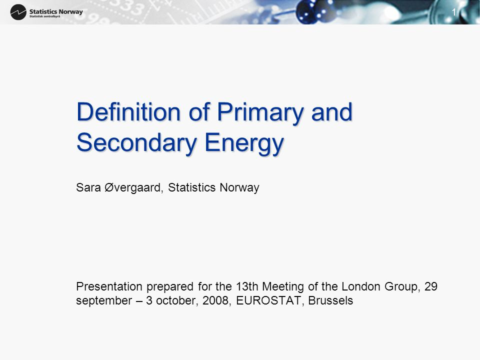 11 Definition of Primary and Secondary Energy Sara Øvergaard, Statistics Norway Presentation prepared for the 13th Meeting of the London Group, 29 sep