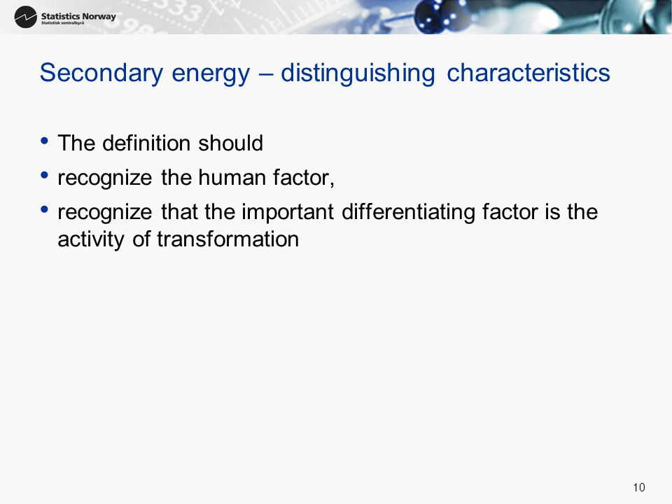 10 Secondary energy – distinguishing characteristics The definition should recognize the human factor, recognize that the important differentiating fa