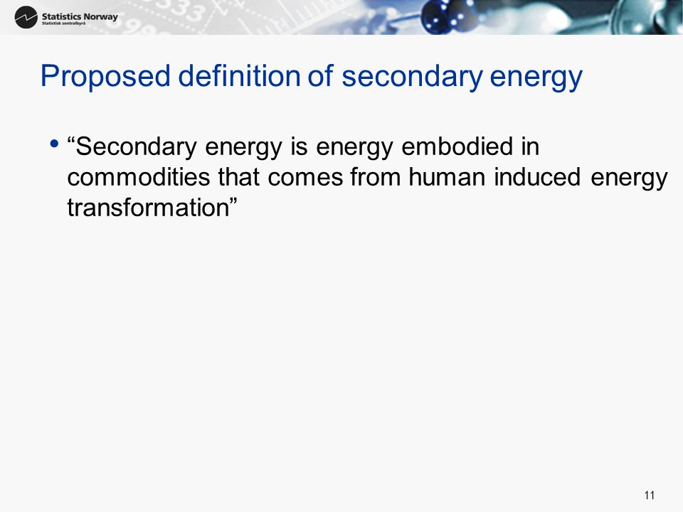 11 Proposed definition of secondary energy Secondary energy is energy embodied in commodities that comes from human induced energy transformation
