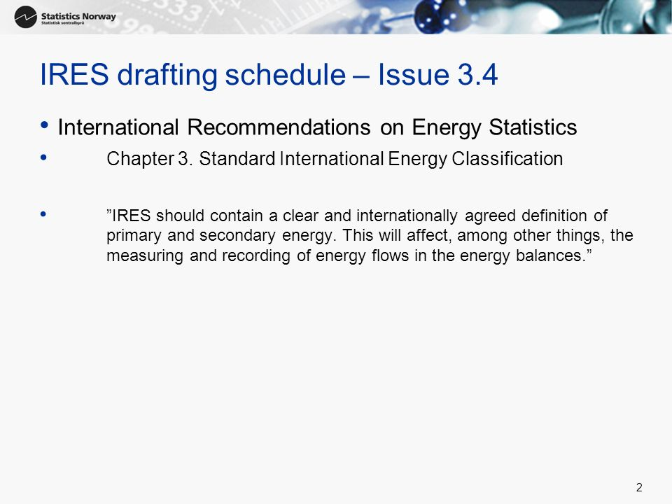 2 IRES drafting schedule – Issue 3.4 International Recommendations on Energy Statistics Chapter 3. Standard International Energy Classification IRES s
