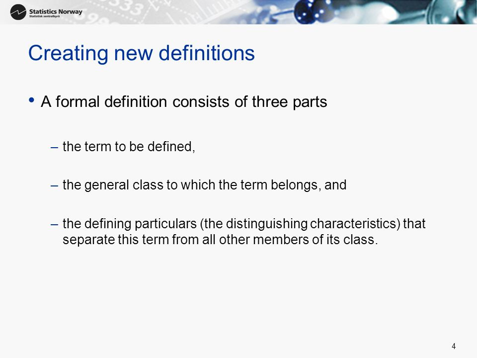 4 Creating new definitions A formal definition consists of three parts –the term to be defined, –the general class to which the term belongs, and –the