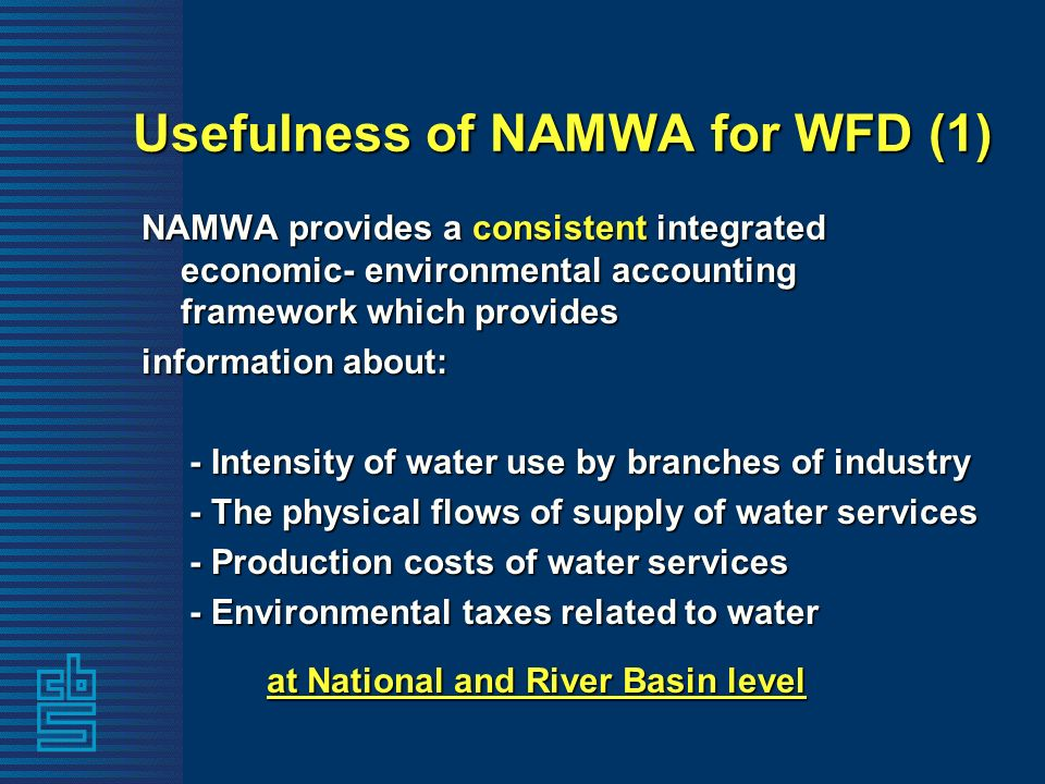 Usefulness of NAMWA for WFD (1) NAMWA provides a consistent integrated economic- environmental accounting framework which provides information about: - Intensity of water use by branches of industry - Intensity of water use by branches of industry - The physical flows of supply of water services - The physical flows of supply of water services - Production costs of water services - Production costs of water services - Environmental taxes related to water - Environmental taxes related to water at National and River Basin level at National and River Basin level