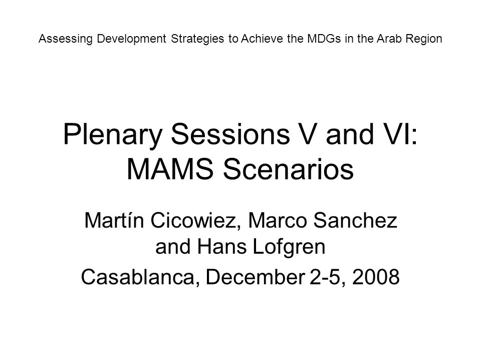 Plenary Sessions V and VI: MAMS Scenarios Martín Cicowiez, Marco Sanchez and Hans Lofgren Casablanca, December 2-5, 2008 Assessing Development Strateg