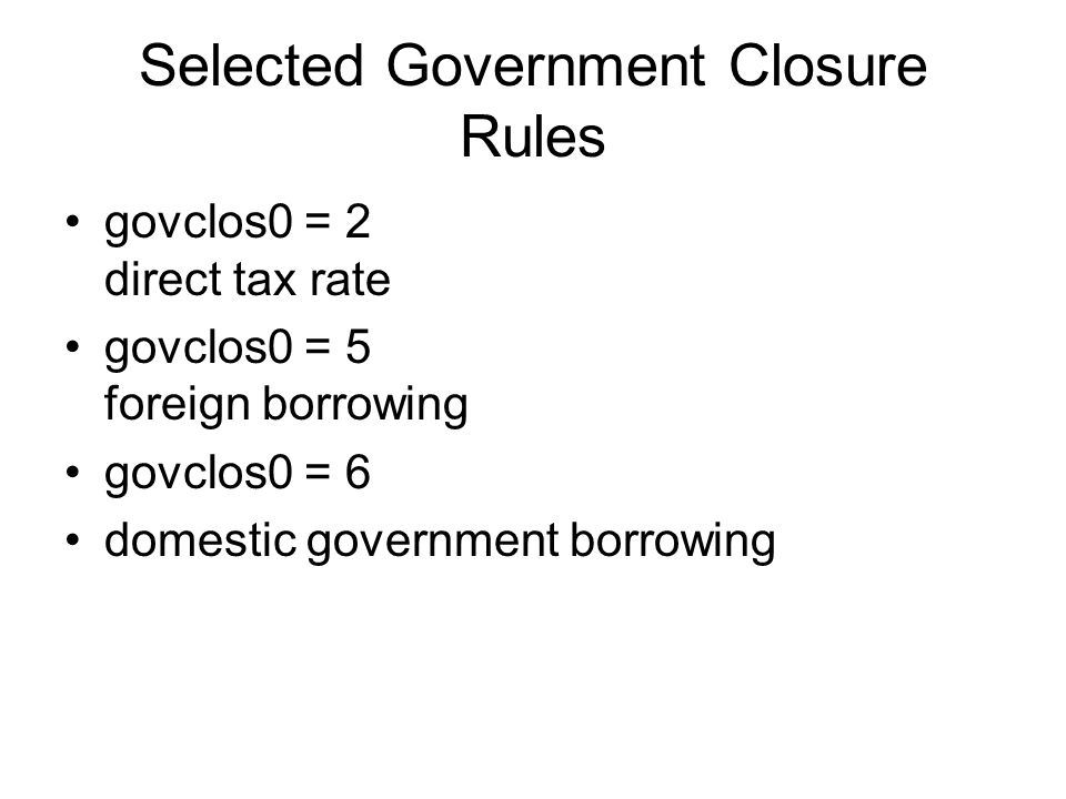 Selected Government Closure Rules govclos0 = 2 direct tax rate govclos0 = 5 foreign borrowing govclos0 = 6 domestic government borrowing