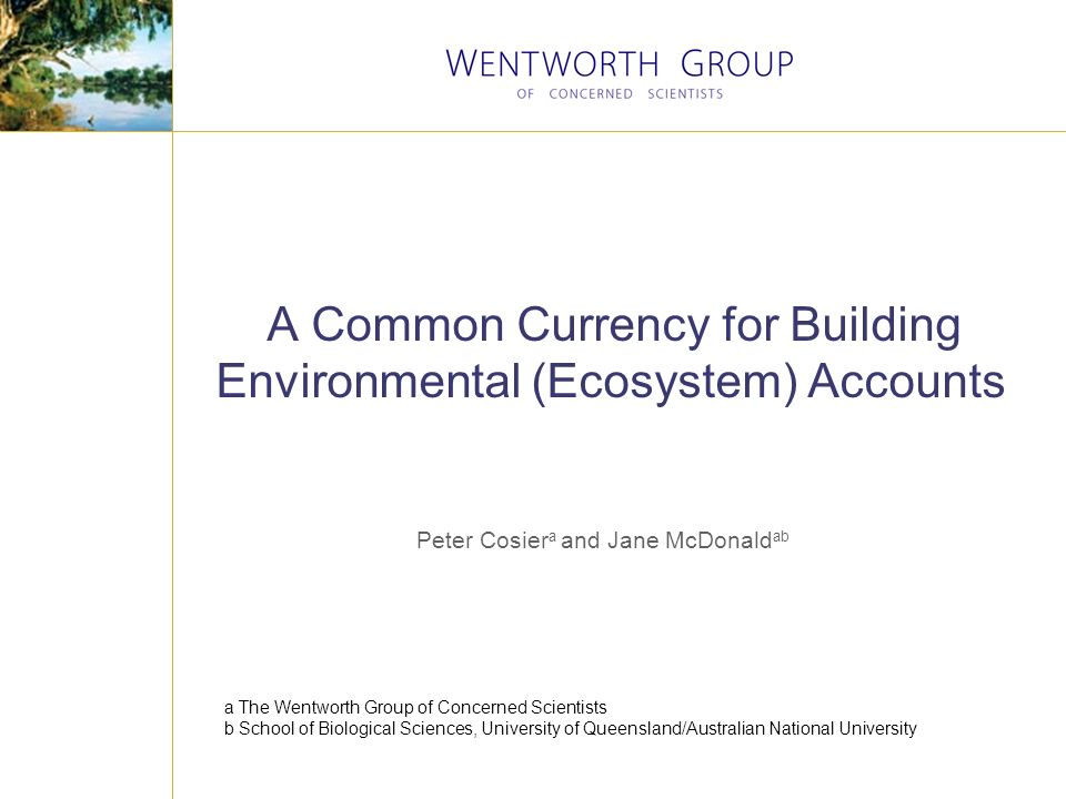 A Common Currency for Building Environmental (Ecosystem) Accounts Peter Cosier a and Jane McDonald ab a The Wentworth Group of Concerned Scientists b