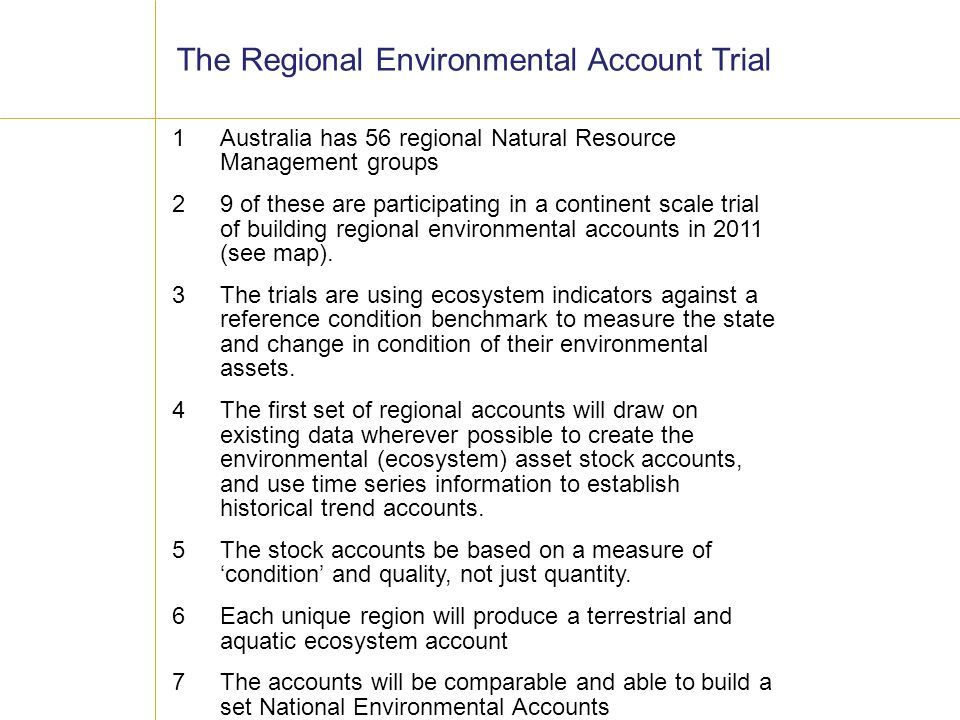 Australia has 56 regional Natural Resource Management groups 9 of these are participating in a continent scale trial of building regional environmental accounts in 2011 (see map).