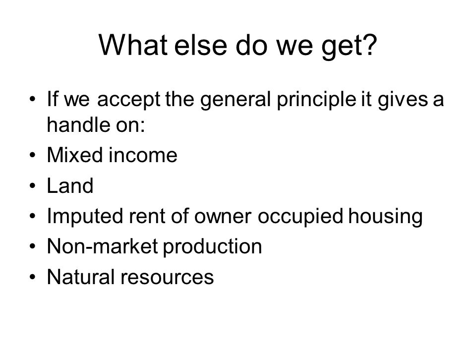 What else do we get? If we accept the general principle it gives a handle on: Mixed income Land Imputed rent of owner occupied housing Non-market prod