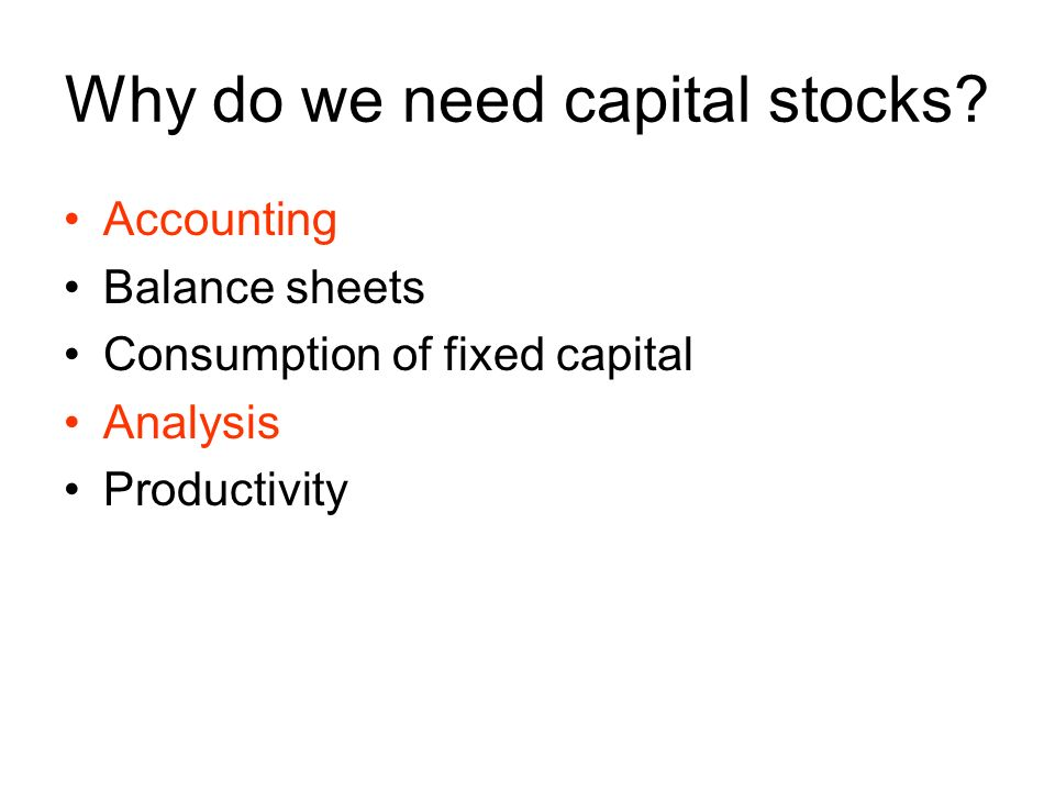 Why do we need capital stocks? Accounting Balance sheets Consumption of fixed capital Analysis Productivity