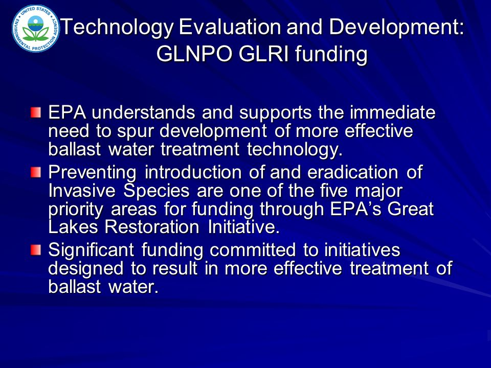 Technology Evaluation and Development: GLNPO GLRI funding EPA understands and supports the immediate need to spur development of more effective ballast water treatment technology.