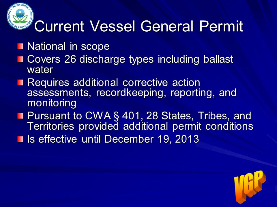Current Vessel General Permit National in scope Covers 26 discharge types including ballast water Requires additional corrective action assessments, recordkeeping, reporting, and monitoring Pursuant to CWA § 401, 28 States, Tribes, and Territories provided additional permit conditions Is effective until December 19, 2013