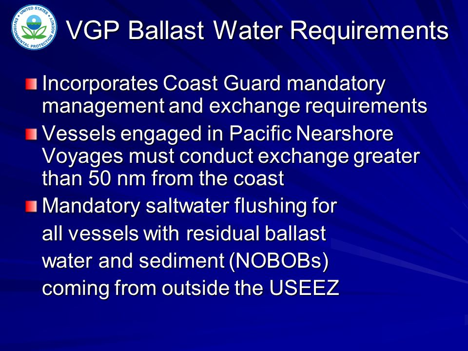 VGP Ballast Water Requirements Incorporates Coast Guard mandatory management and exchange requirements Vessels engaged in Pacific Nearshore Voyages must conduct exchange greater than 50 nm from the coast Mandatory saltwater flushing for all vessels with residual ballast water and sediment (NOBOBs) coming from outside the USEEZ