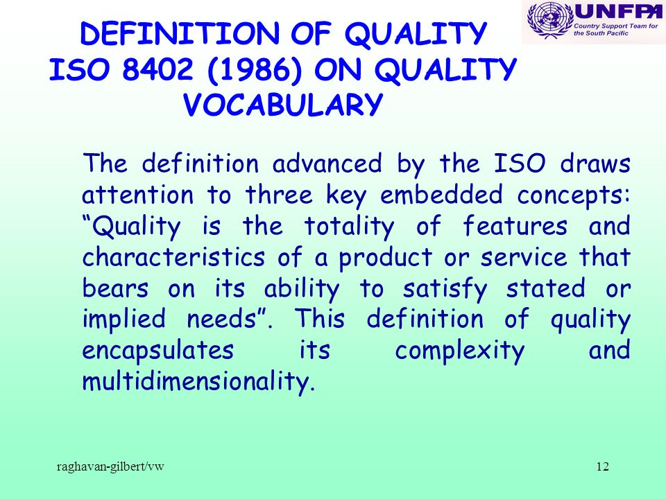 raghavan-gilbert/vw12 DEFINITION OF QUALITY ISO 8402 (1986) ON QUALITY VOCABULARY The definition advanced by the ISO draws attention to three key embedded concepts: Quality is the totality of features and characteristics of a product or service that bears on its ability to satisfy stated or implied needs.