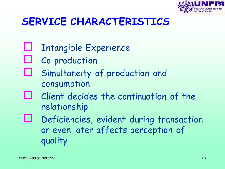 raghavan-gilbert/vw16 SERVICE CHARACTERISTICS o Intangible Experience o Co-production o Simultaneity of production and consumption o Client decides th